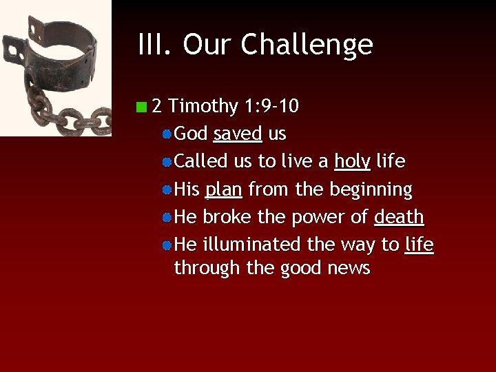 III. Our Challenge 2 Timothy 1: 9 -10 God saved us Called us to