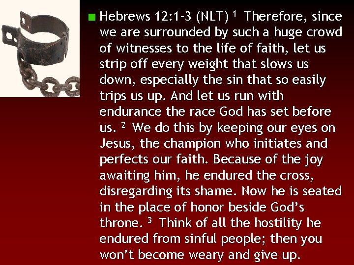 Hebrews 12: 1 -3 (NLT) 1 Therefore, since we are surrounded by such a