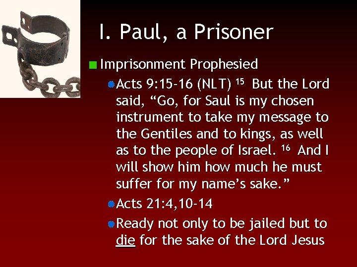 I. Paul, a Prisoner Imprisonment Prophesied Acts 9: 15 -16 (NLT) 15 But the