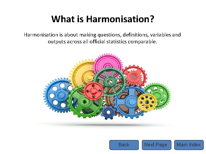 What is Harmonisation? Harmonisation is about making questions, definitions, variables and outputs across all