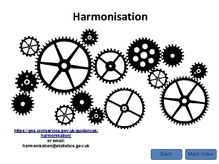 Harmonisation https: //gss. civilservice. gov. uk/guidances/ harmonisation/ or email: harmonisation@statistics. gov. uk Back Main