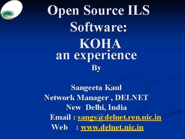 Open Source ILS Software: KOHA an experience By Sangeeta Kaul Network Manager , DELNET