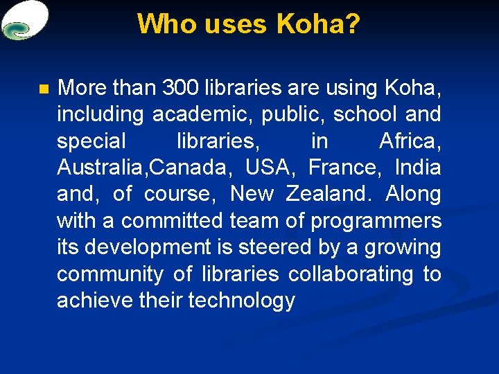 Who uses Koha? n More than 300 libraries are using Koha, including academic, public,