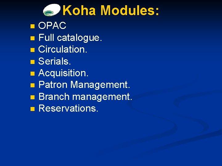 Koha Modules: n n n n OPAC Full catalogue. Circulation. Serials. Acquisition. Patron Management.
