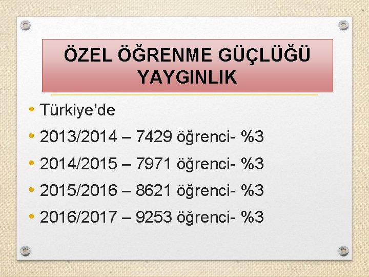 ÖZEL ÖĞRENME GÜÇLÜĞÜ YAYGINLIK • Türkiye'de • 2013/2014 – 7429 öğrenci- %3 • 2014/2015