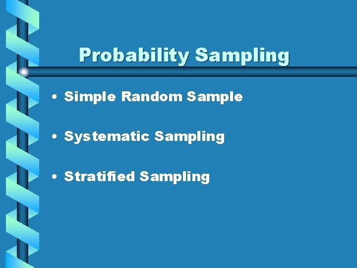 Probability Sampling • Simple Random Sample • Systematic Sampling • Stratified Sampling