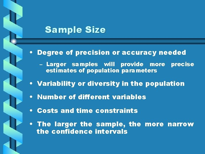 Sample Size • Degree of precision or accuracy needed – Larger samples will provide