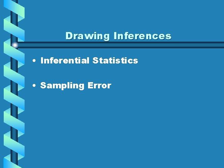 Drawing Inferences • Inferential Statistics • Sampling Error