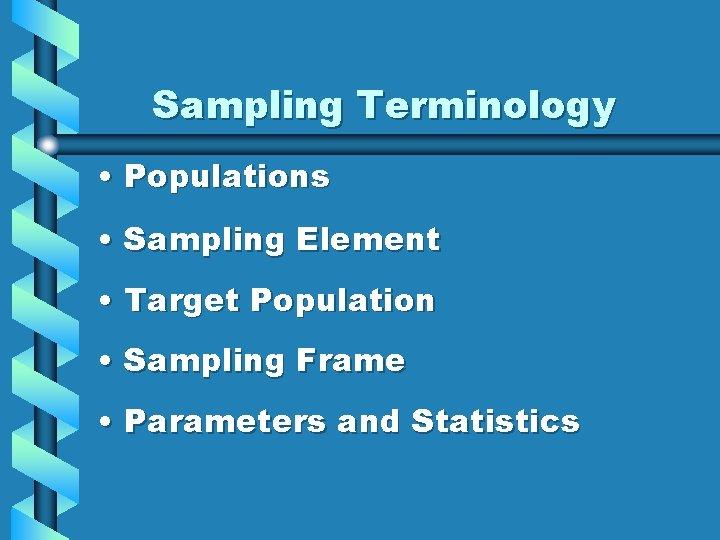 Sampling Terminology • Populations • Sampling Element • Target Population • Sampling Frame •