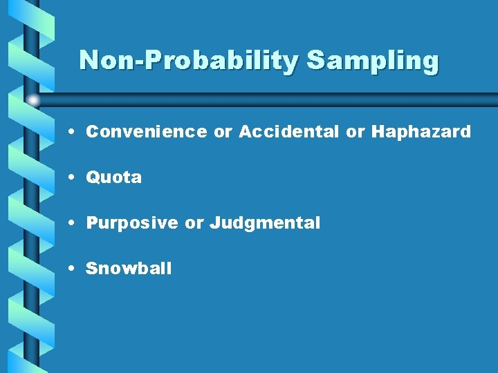 Non-Probability Sampling • Convenience or Accidental or Haphazard • Quota • Purposive or Judgmental