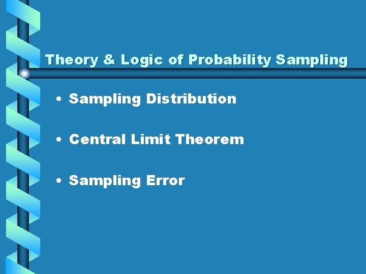 Theory & Logic of Probability Sampling • Sampling Distribution • Central Limit Theorem •