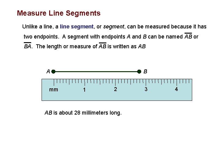 Measure Line Segments Unlike a line, a line segment, or segment, can be measured