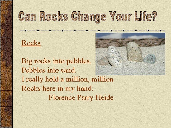 Rocks Big rocks into pebbles, Pebbles into sand. I really hold a million, million