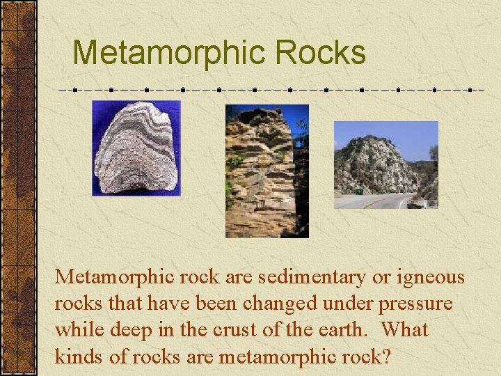 Metamorphic Rocks Metamorphic rock are sedimentary or igneous rocks that have been changed under