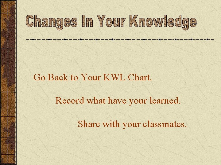 Go Back to Your KWL Chart. Record what have your learned. Share with your