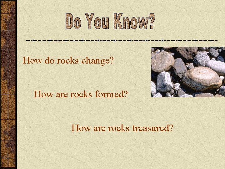 How do rocks change? How are rocks formed? How are rocks treasured?