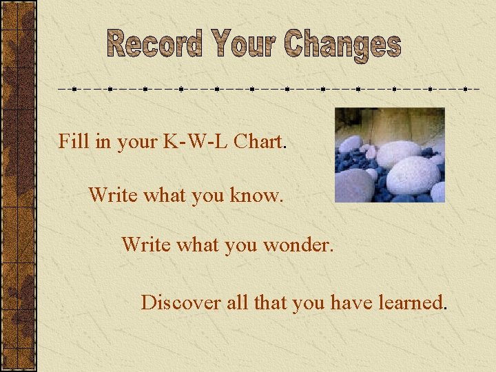 Fill in your K-W-L Chart. Write what you know. Write what you wonder. Discover