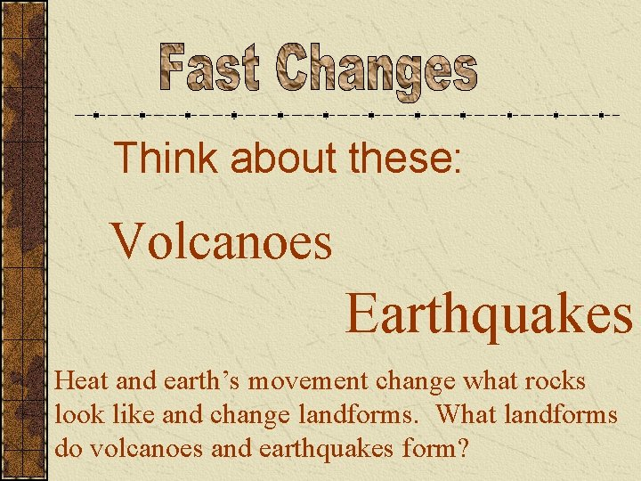 Think about these: Volcanoes Earthquakes Heat and earth's movement change what rocks look like
