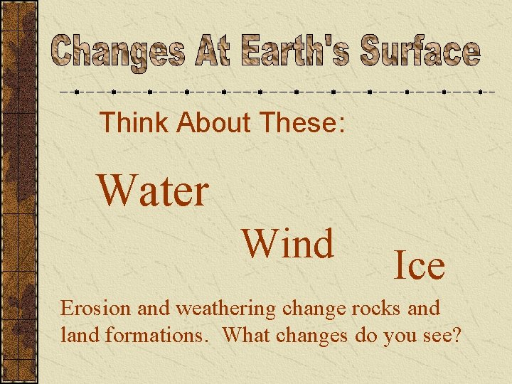 Think About These: Water Wind Ice Erosion and weathering change rocks and land formations.