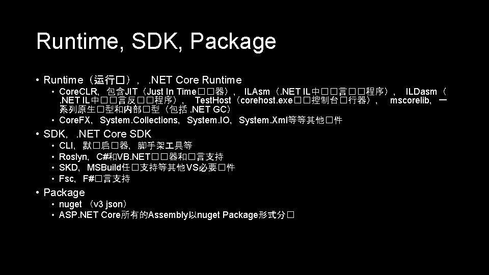 Runtime, SDK, Package • Runtime(运行�),. NET Core Runtime • Core. CLR,包含JIT(Just In Time��器), ILAsm(.