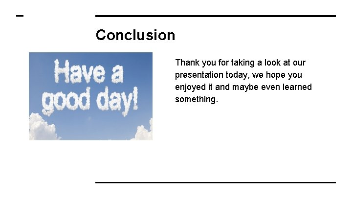 Conclusion Thank you for taking a look at our presentation today, we hope you