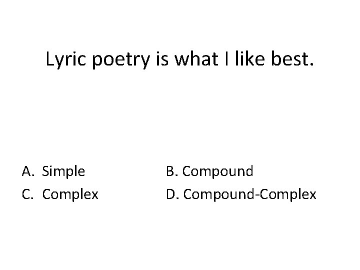 Lyric poetry is what I like best. A. Simple C. Complex B. Compound D.