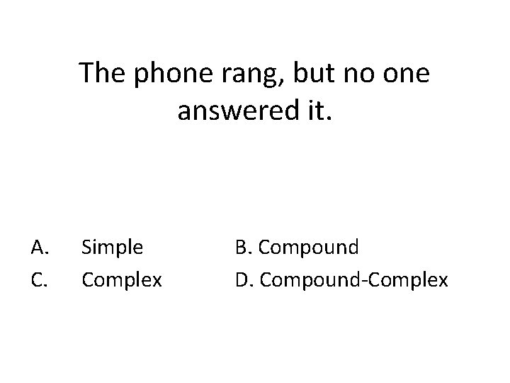 The phone rang, but no one answered it. A. C. Simple Complex B. Compound