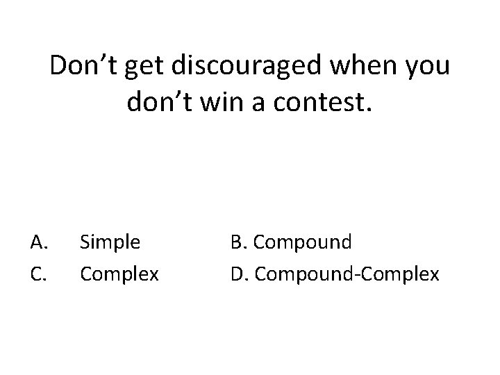 Don't get discouraged when you don't win a contest. A. C. Simple Complex B.