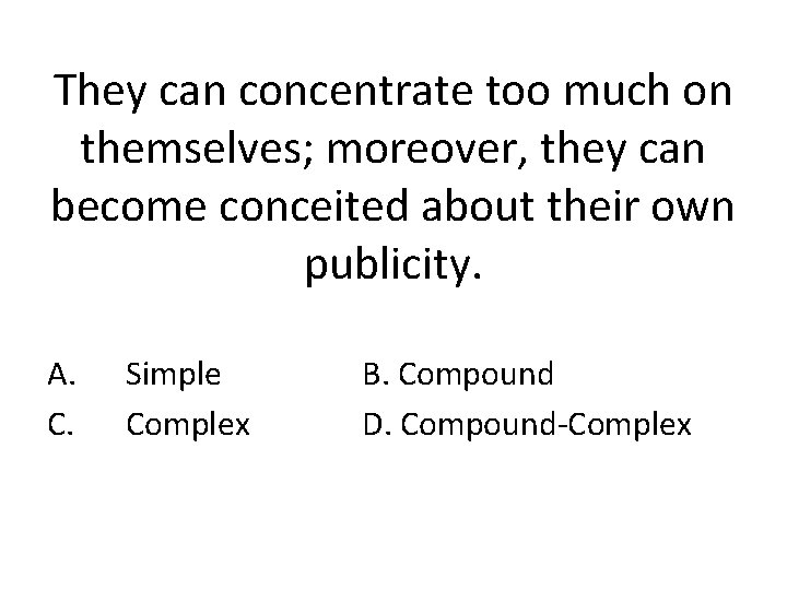 They can concentrate too much on themselves; moreover, they can become conceited about their