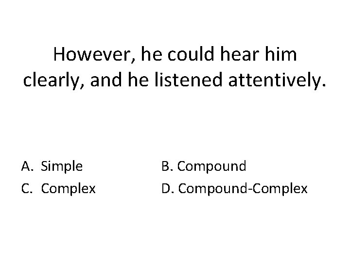 However, he could hear him clearly, and he listened attentively. A. Simple C. Complex