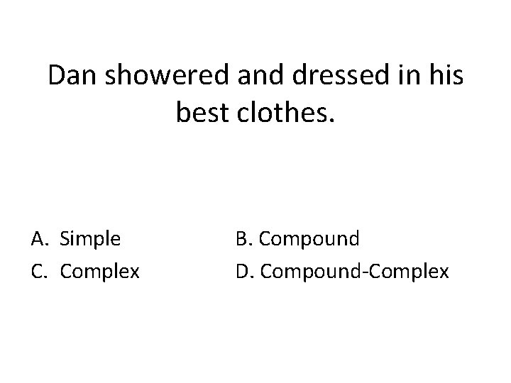 Dan showered and dressed in his best clothes. A. Simple C. Complex B. Compound