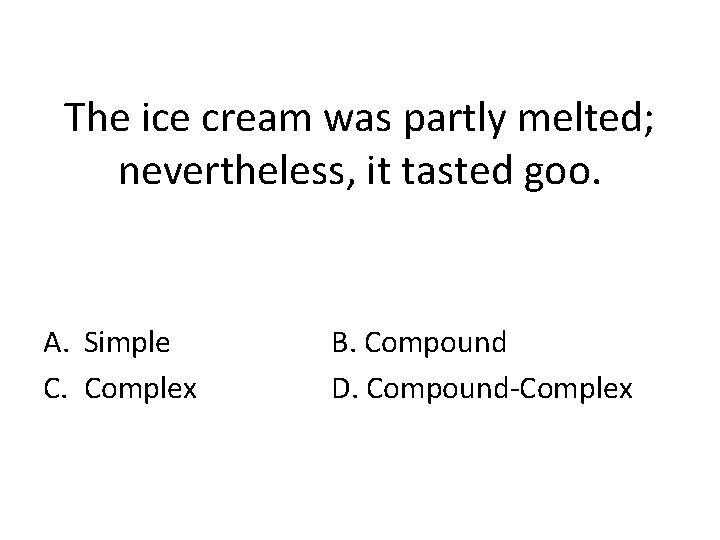 The ice cream was partly melted; nevertheless, it tasted goo. A. Simple C. Complex