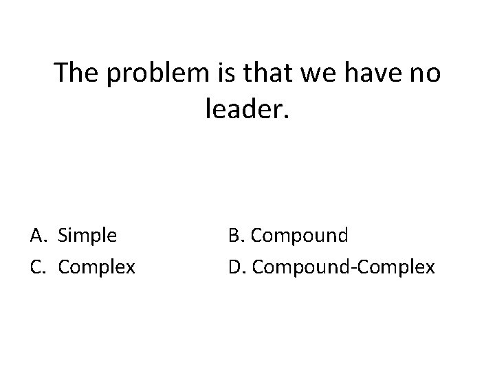 The problem is that we have no leader. A. Simple C. Complex B. Compound