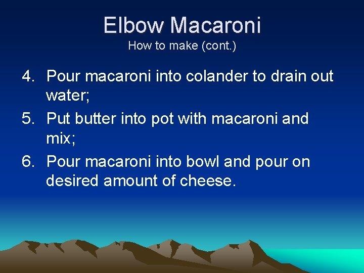 Elbow Macaroni How to make (cont. ) 4. Pour macaroni into colander to drain