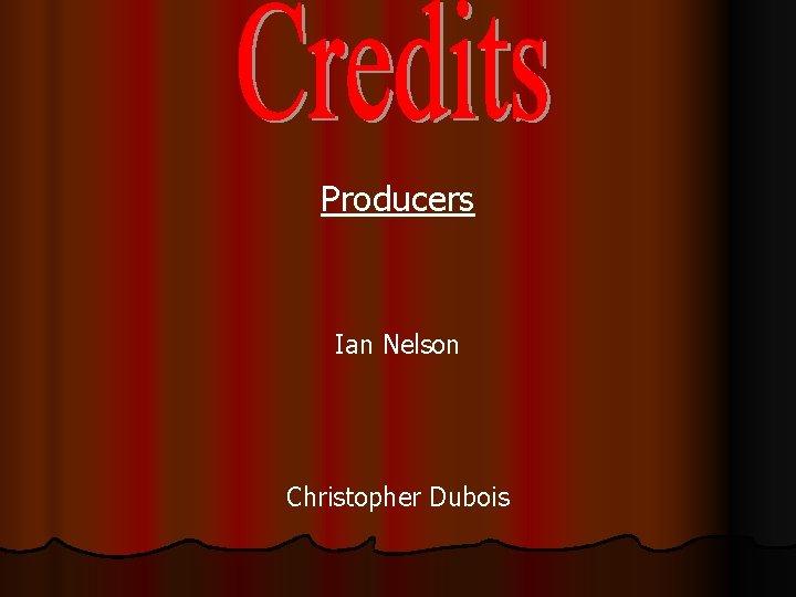 Producers Ian Nelson Christopher Dubois