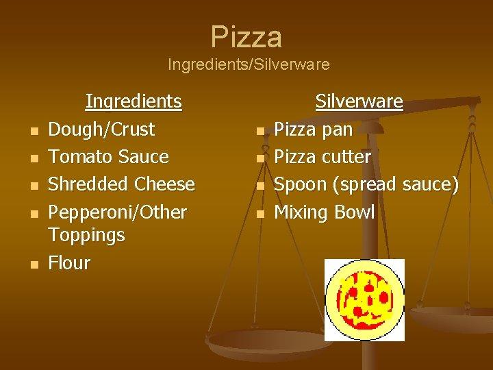 Pizza Ingredients/Silverware n n n Ingredients Dough/Crust Tomato Sauce Shredded Cheese Pepperoni/Other Toppings Flour