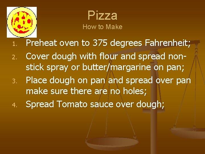 Pizza How to Make 1. 2. 3. 4. Preheat oven to 375 degrees Fahrenheit;
