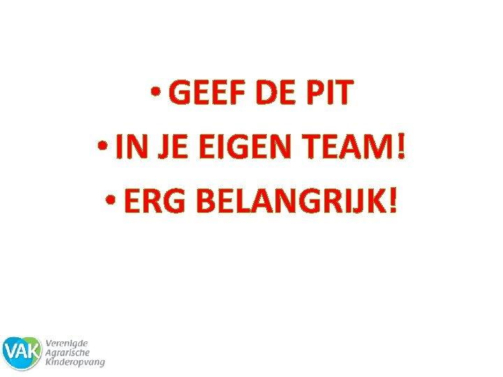 • GEEF DE PIT • IN JE EIGEN TEAM! • ERG BELANGRIJK!