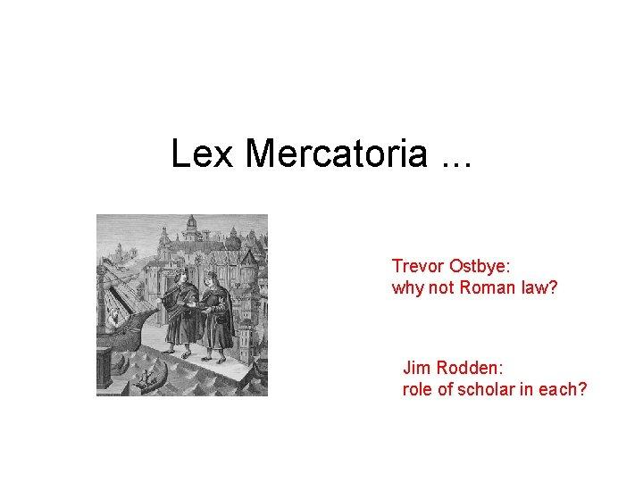 Lex Mercatoria. . . Trevor Ostbye: why not Roman law? Jim Rodden: role of