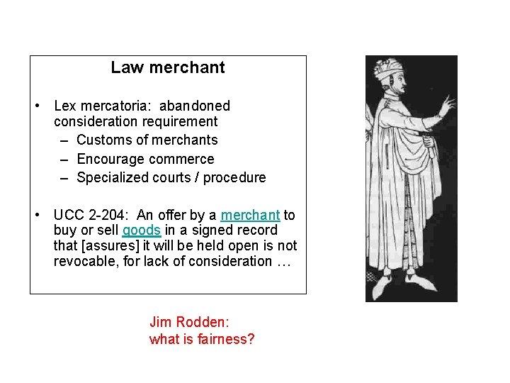 Law merchant • Lex mercatoria: abandoned consideration requirement – Customs of merchants – Encourage