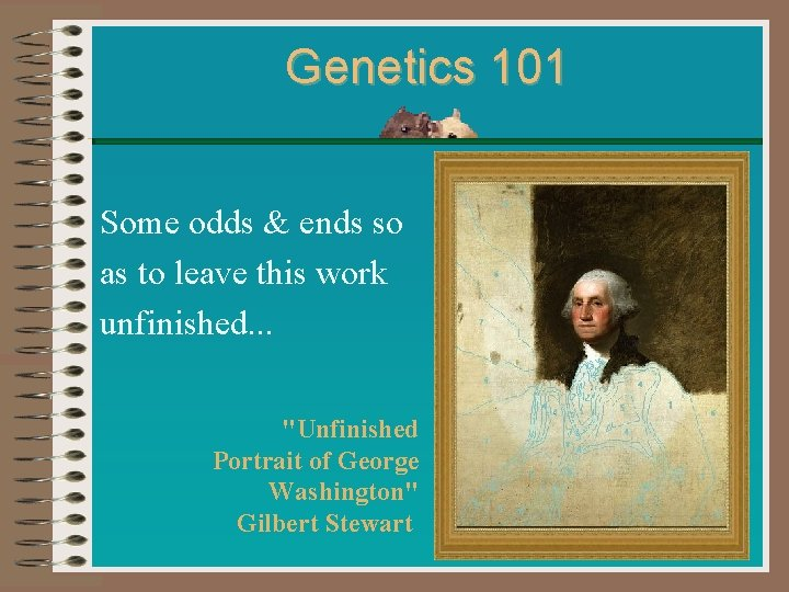 Genetics 101 Some odds & ends so as to leave this work unfinished. .
