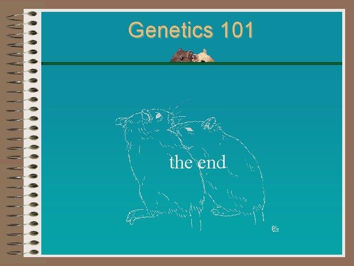 Genetics 101 the end