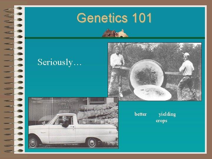Genetics 101 Seriously… better yielding crops