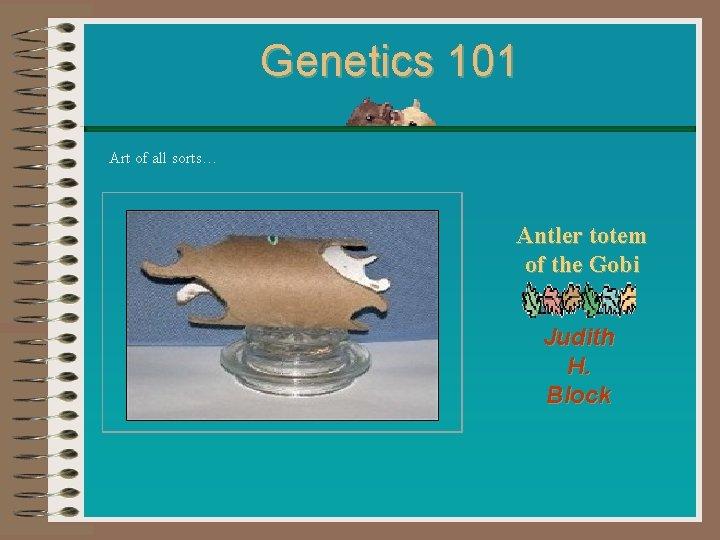 Genetics 101 Art of all sorts… Antler totem of the Gobi Judith H. Block