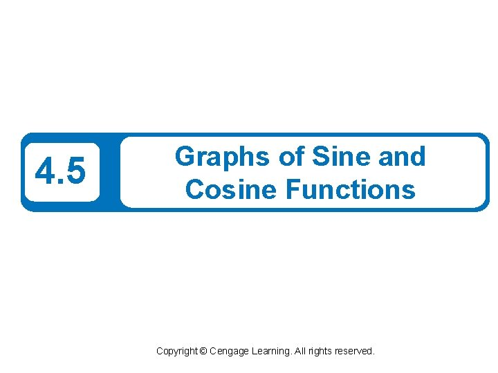 4. 5 Graphs of Sine and Cosine Functions Copyright © Cengage Learning. All rights