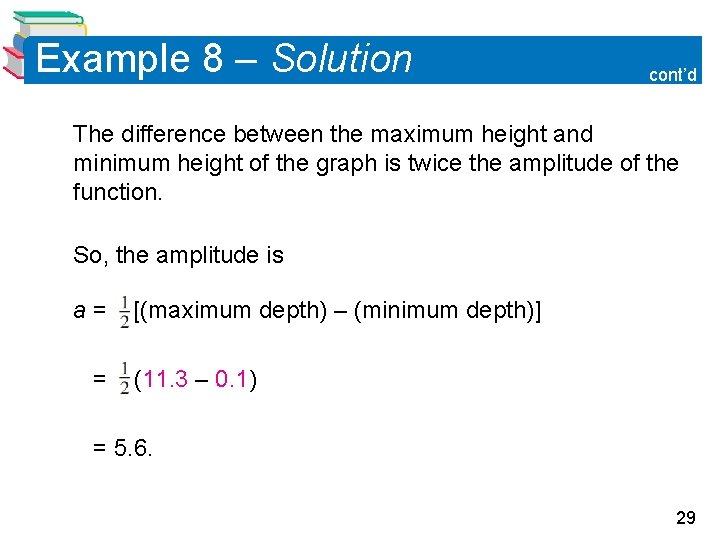 Example 8 – Solution cont'd The difference between the maximum height and minimum height