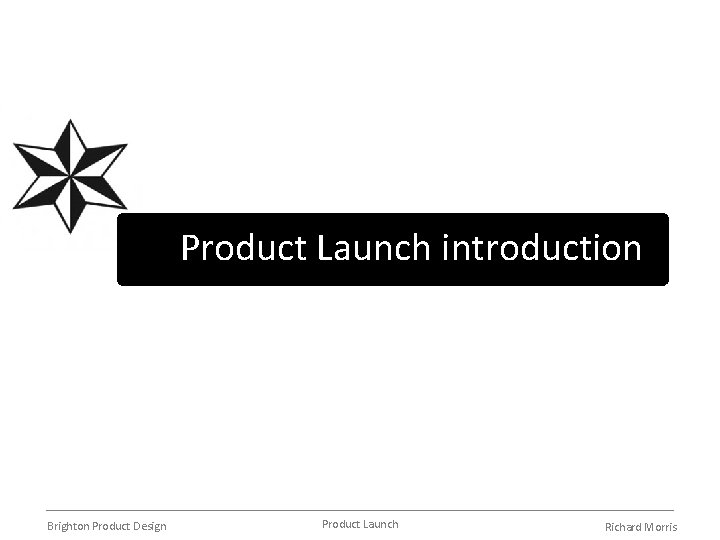 Product Launch introduction Brighton Product Design Product Launch Richard Morris