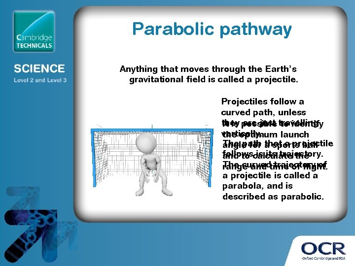 Parabolic pathway Anything that moves through the Earth's gravitational field is called a projectile.