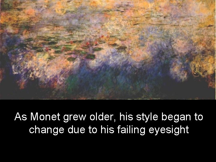 As Monet grew older, his style began to change due to his failing eyesight