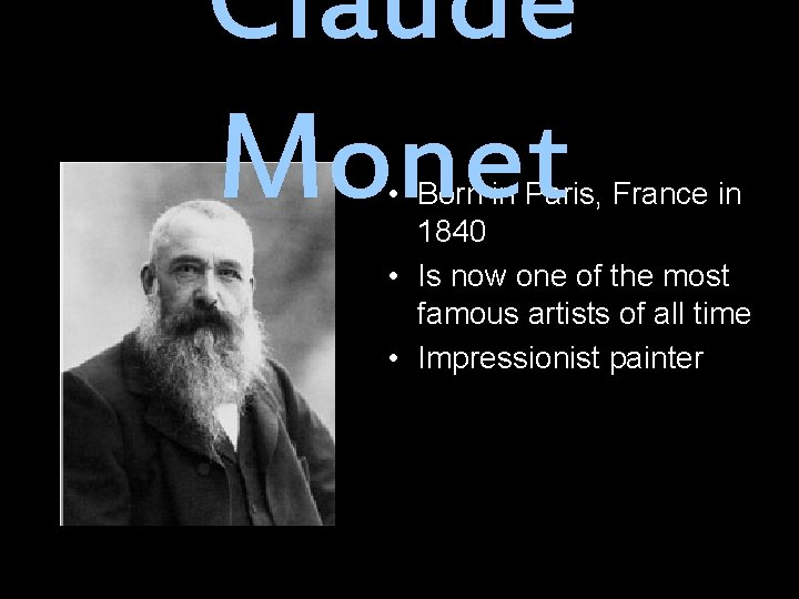 Claude Monet • Born in Paris, France in 1840 • Is now one of